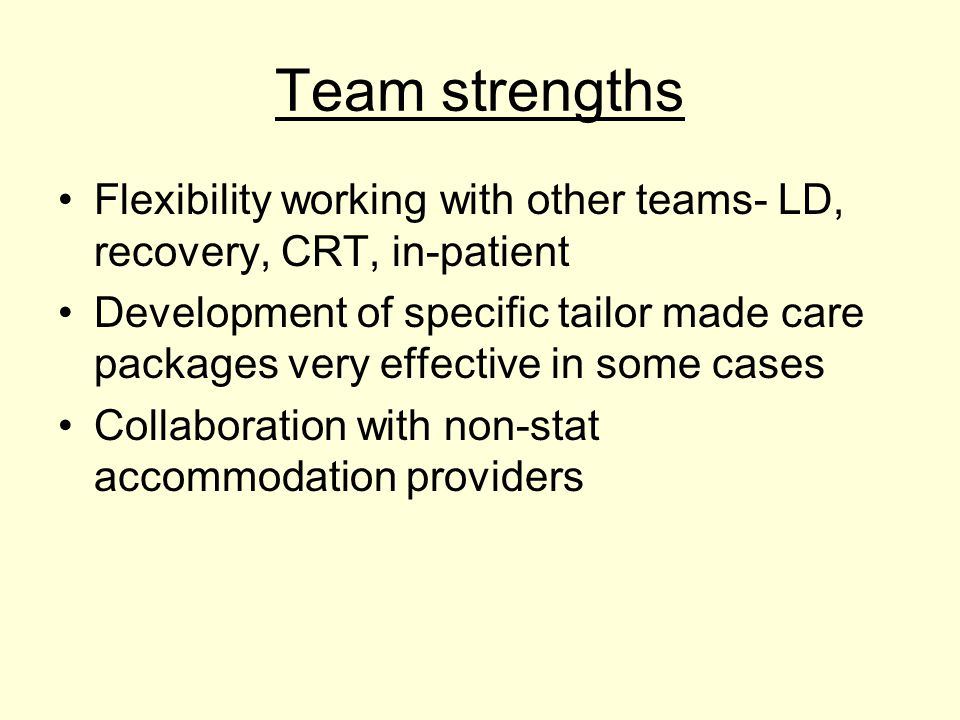Team strengths Flexibility working with other teams- LD, recovery, CRT, in-patient Development of specific tailor made care packages very effective in some cases Collaboration with non-stat accommodation providers