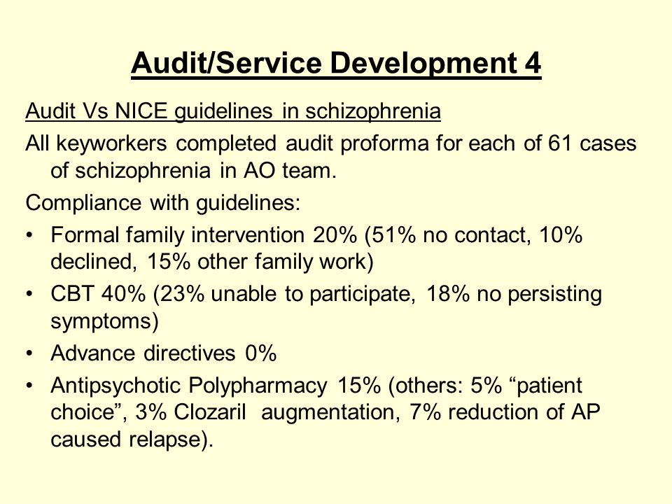 Audit/Service Development 4 Audit Vs NICE guidelines in schizophrenia All keyworkers completed audit proforma for each of 61 cases of schizophrenia in AO team.