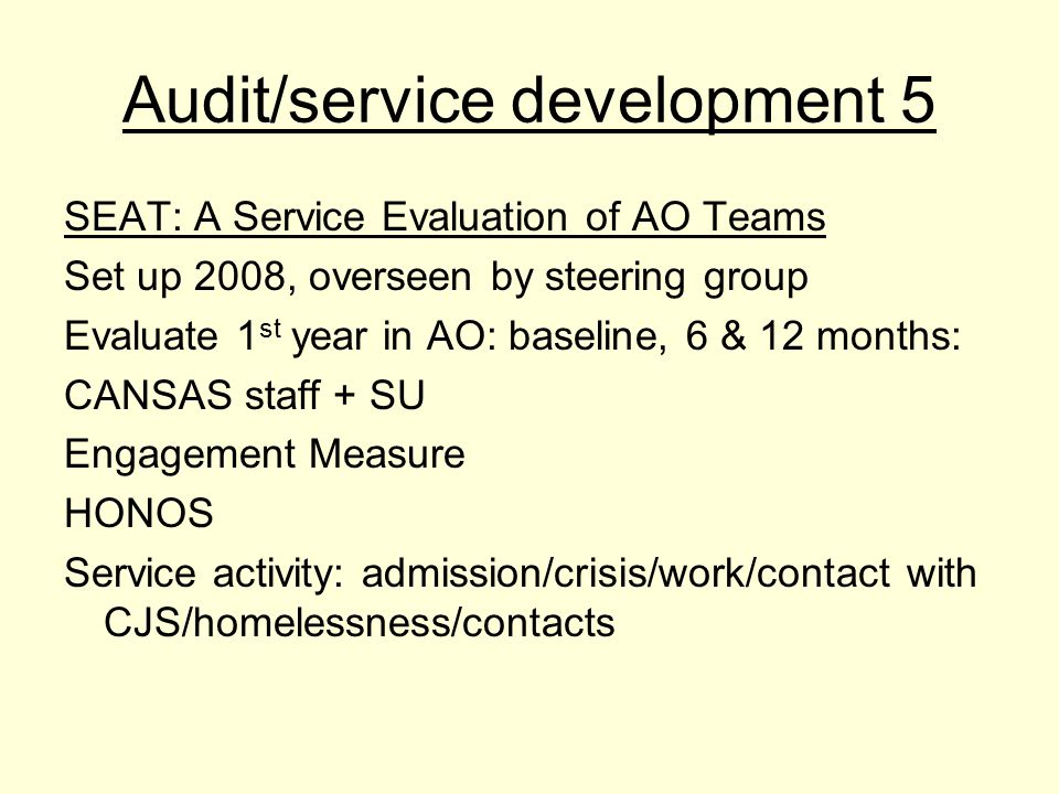 Audit/service development 5 SEAT: A Service Evaluation of AO Teams Set up 2008, overseen by steering group Evaluate 1 st year in AO: baseline, 6 & 12 months: CANSAS staff + SU Engagement Measure HONOS Service activity: admission/crisis/work/contact with CJS/homelessness/contacts