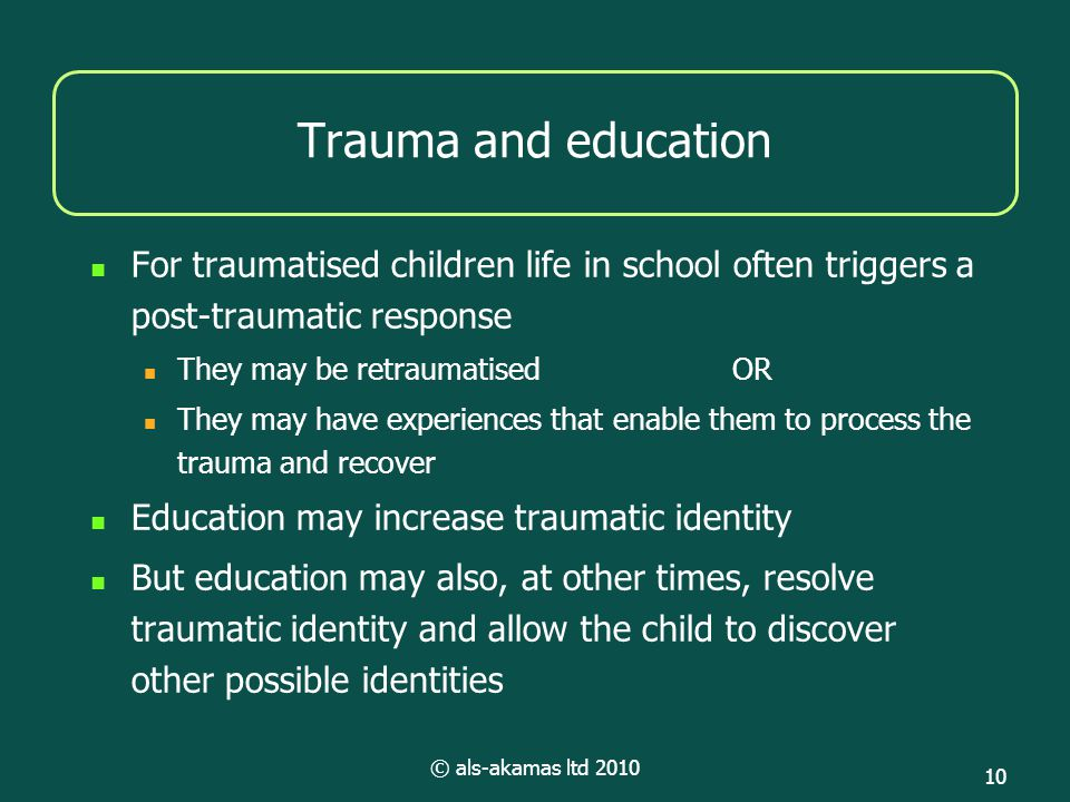 © als-akamas ltd 2010 10 Trauma and education For traumatised children life in school often triggers a post-traumatic response They may be retraumatisedOR They may have experiences that enable them to process the trauma and recover Education may increase traumatic identity But education may also, at other times, resolve traumatic identity and allow the child to discover other possible identities