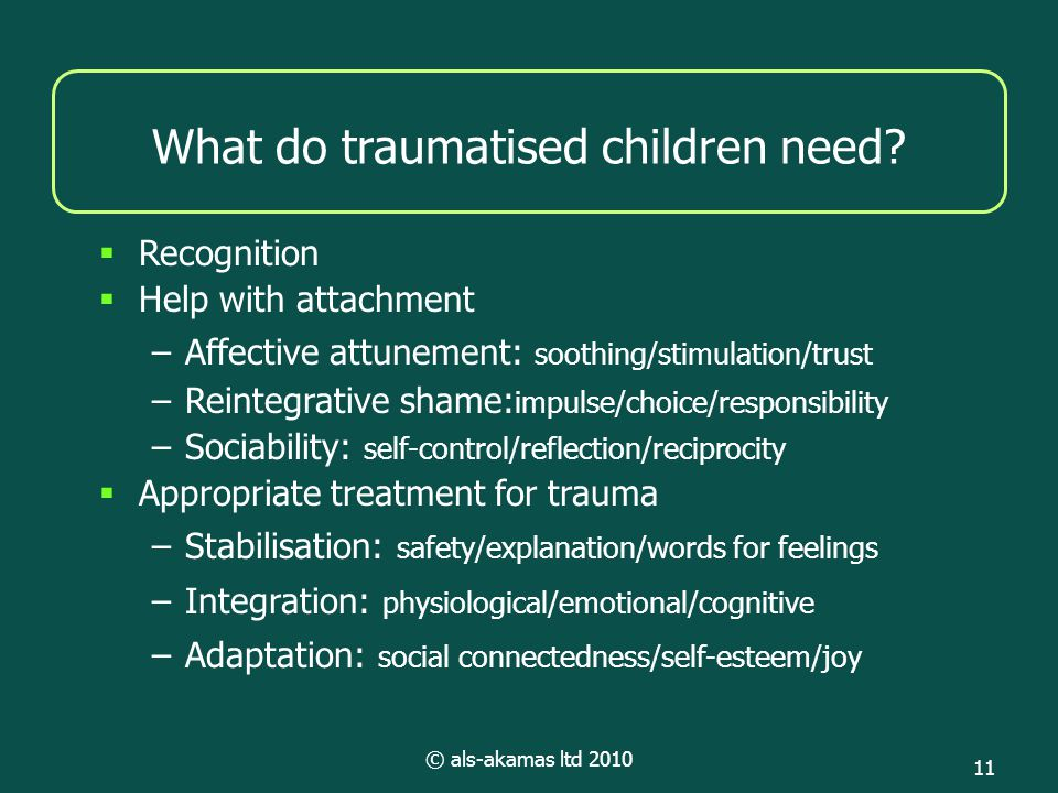 © als-akamas ltd 2010 11 What do traumatised children need?  Recognition  Help with attachment –Affective attunement: soothing/stimulation/trust –Re