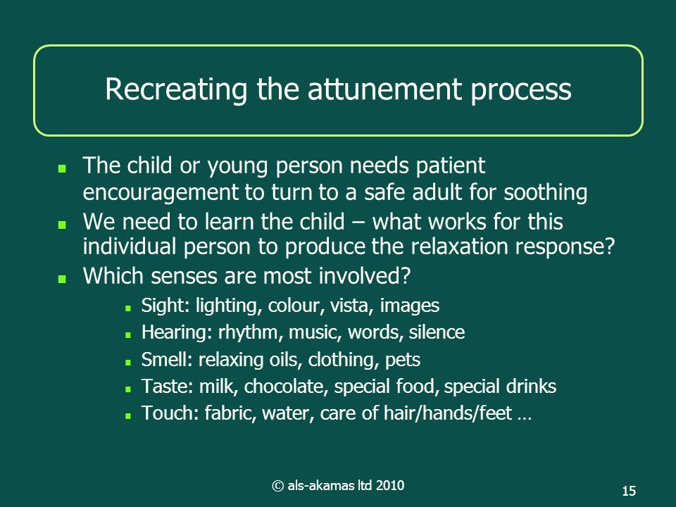 © als-akamas ltd 2010 15 Recreating the attunement process The child or young person needs patient encouragement to turn to a safe adult for soothing We need to learn the child – what works for this individual person to produce the relaxation response.
