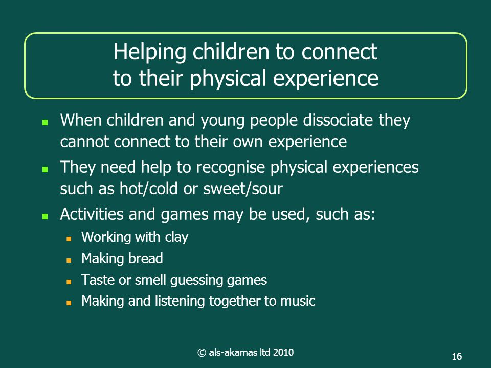 © als-akamas ltd 2010 16 Helping children to connect to their physical experience When children and young people dissociate they cannot connect to their own experience They need help to recognise physical experiences such as hot/cold or sweet/sour Activities and games may be used, such as: Working with clay Making bread Taste or smell guessing games Making and listening together to music