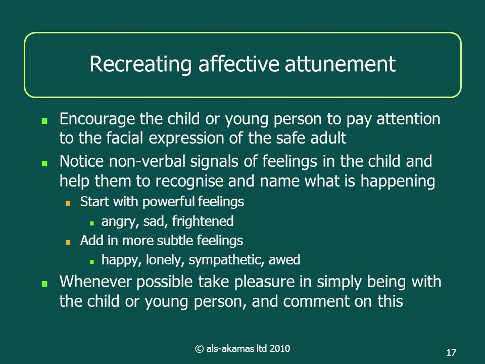 © als-akamas ltd 2010 17 Recreating affective attunement Encourage the child or young person to pay attention to the facial expression of the safe adu