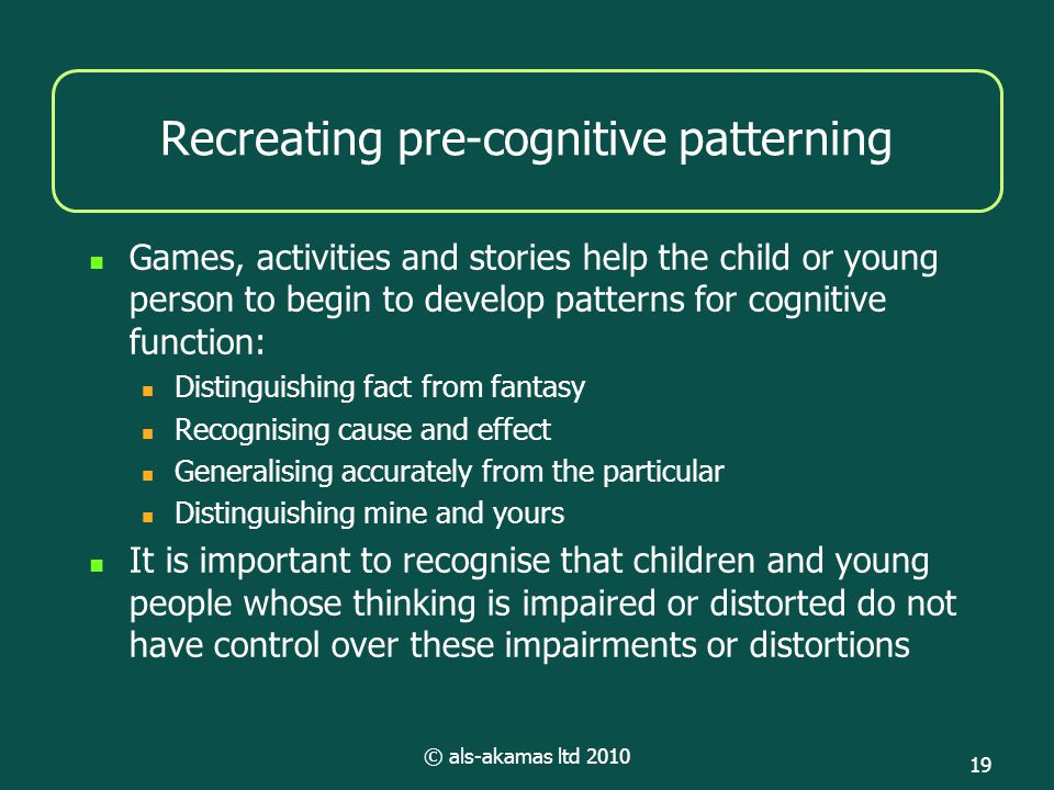 © als-akamas ltd 2010 19 Recreating pre-cognitive patterning Games, activities and stories help the child or young person to begin to develop patterns for cognitive function: Distinguishing fact from fantasy Recognising cause and effect Generalising accurately from the particular Distinguishing mine and yours It is important to recognise that children and young people whose thinking is impaired or distorted do not have control over these impairments or distortions