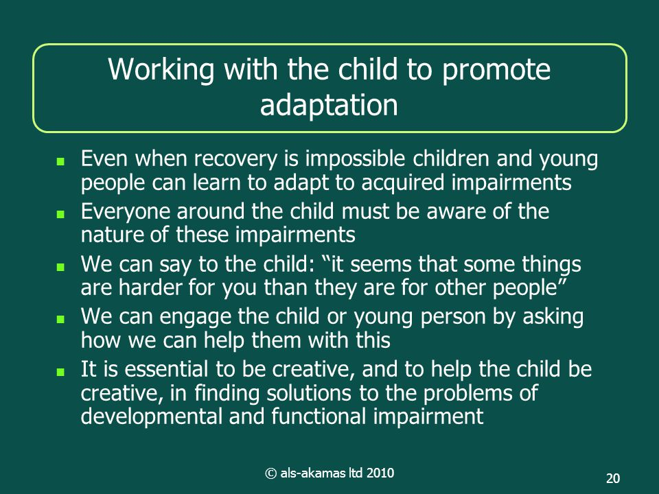 © als-akamas ltd 2010 20 Working with the child to promote adaptation Even when recovery is impossible children and young people can learn to adapt to acquired impairments Everyone around the child must be aware of the nature of these impairments We can say to the child: it seems that some things are harder for you than they are for other people We can engage the child or young person by asking how we can help them with this It is essential to be creative, and to help the child be creative, in finding solutions to the problems of developmental and functional impairment
