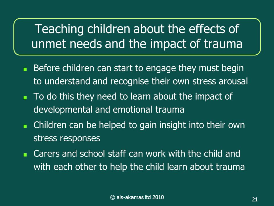 © als-akamas ltd 2010 21 Teaching children about the effects of unmet needs and the impact of trauma Before children can start to engage they must begin to understand and recognise their own stress arousal To do this they need to learn about the impact of developmental and emotional trauma Children can be helped to gain insight into their own stress responses Carers and school staff can work with the child and with each other to help the child learn about trauma