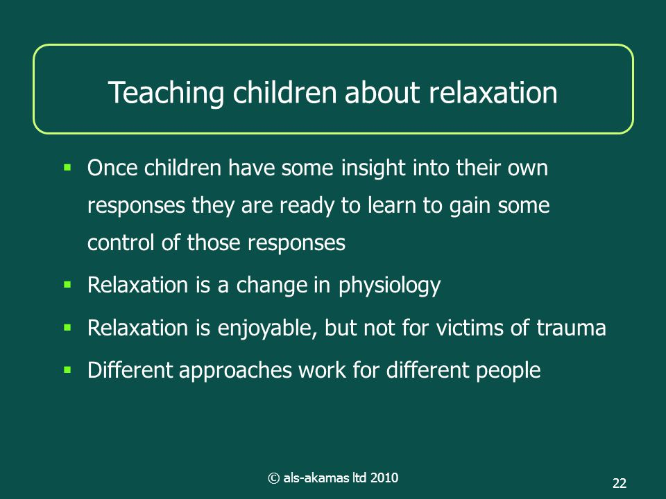 © als-akamas ltd 2010 22 Teaching children about relaxation  Once children have some insight into their own responses they are ready to learn to gain