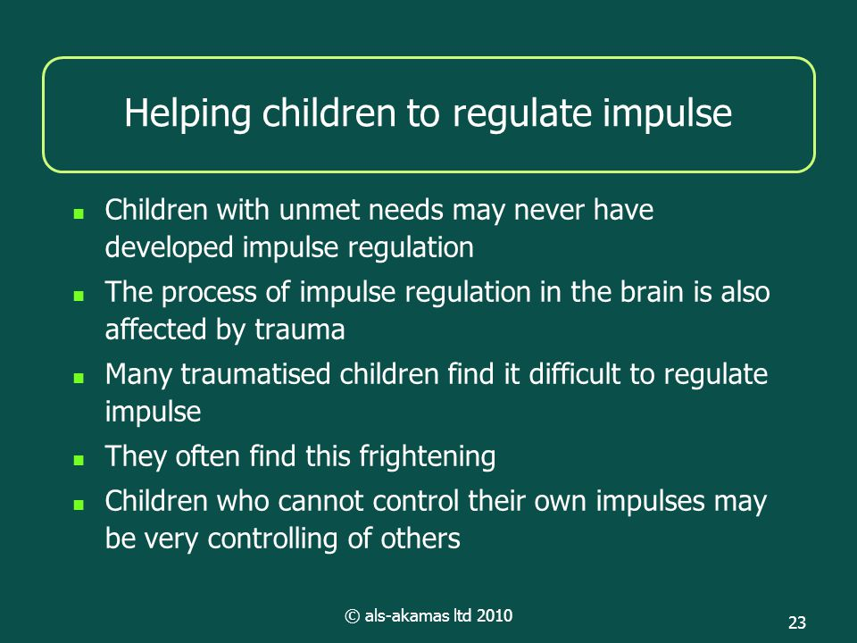 © als-akamas ltd 2010 23 Helping children to regulate impulse Children with unmet needs may never have developed impulse regulation The process of impulse regulation in the brain is also affected by trauma Many traumatised children find it difficult to regulate impulse They often find this frightening Children who cannot control their own impulses may be very controlling of others