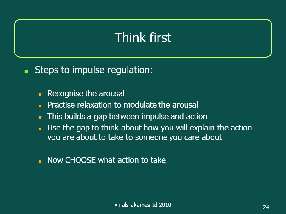 © als-akamas ltd 2010 24 Think first Steps to impulse regulation: Recognise the arousal Practise relaxation to modulate the arousal This builds a gap between impulse and action Use the gap to think about how you will explain the action you are about to take to someone you care about Now CHOOSE what action to take