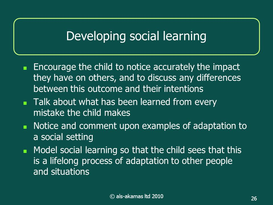 © als-akamas ltd 2010 26 Developing social learning Encourage the child to notice accurately the impact they have on others, and to discuss any differ
