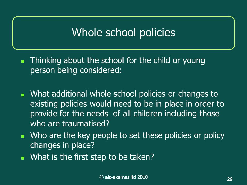 © als-akamas ltd 2010 29 Whole school policies Thinking about the school for the child or young person being considered: What additional whole school policies or changes to existing policies would need to be in place in order to provide for the needs of all children including those who are traumatised.