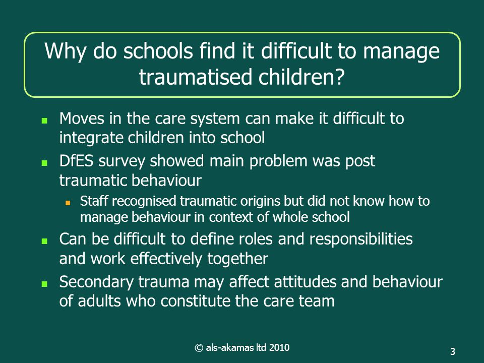© als-akamas ltd 2010 3 Why do schools find it difficult to manage traumatised children? Moves in the care system can make it difficult to integrate c