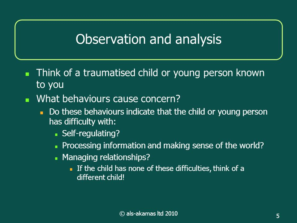 © als-akamas ltd 2010 5 Observation and analysis Think of a traumatised child or young person known to you What behaviours cause concern? Do these beh