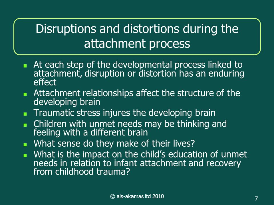 © als-akamas ltd 2010 7 Disruptions and distortions during the attachment process At each step of the developmental process linked to attachment, disruption or distortion has an enduring effect Attachment relationships affect the structure of the developing brain Traumatic stress injures the developing brain Children with unmet needs may be thinking and feeling with a different brain What sense do they make of their lives.