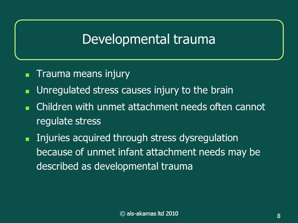 © als-akamas ltd 2010 8 Developmental trauma Trauma means injury Unregulated stress causes injury to the brain Children with unmet attachment needs often cannot regulate stress Injuries acquired through stress dysregulation because of unmet infant attachment needs may be described as developmental trauma