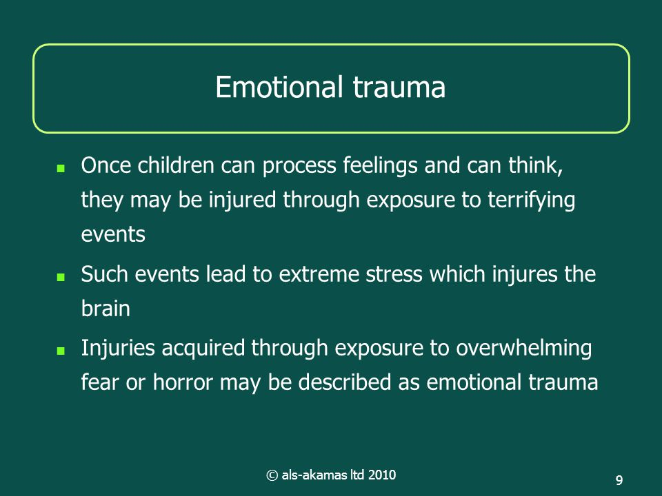 © als-akamas ltd 2010 9 Emotional trauma Once children can process feelings and can think, they may be injured through exposure to terrifying events Such events lead to extreme stress which injures the brain Injuries acquired through exposure to overwhelming fear or horror may be described as emotional trauma