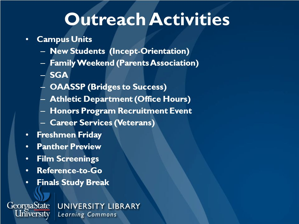 Outreach Activities Campus Units – New Students (Incept-Orientation) – Family Weekend (Parents Association) – SGA – OAASSP (Bridges to Success) – Athletic Department (Office Hours) – Honors Program Recruitment Event – Career Services (Veterans) Freshmen Friday Panther Preview Film Screenings Reference-to-Go Finals Study Break