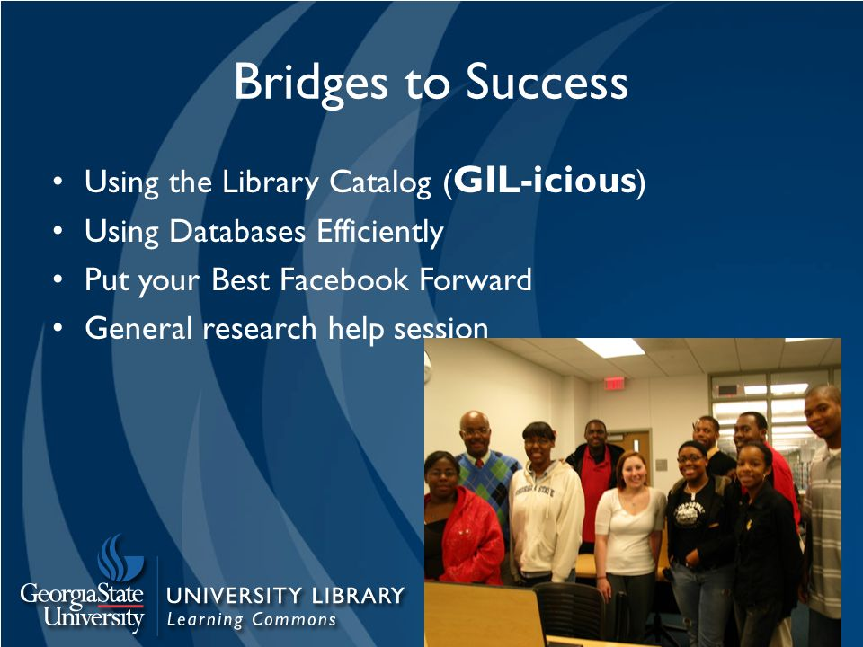 Bridges to Success Using the Library Catalog ( GIL-icious ) Using Databases Efficiently Put your Best Facebook Forward General research help session