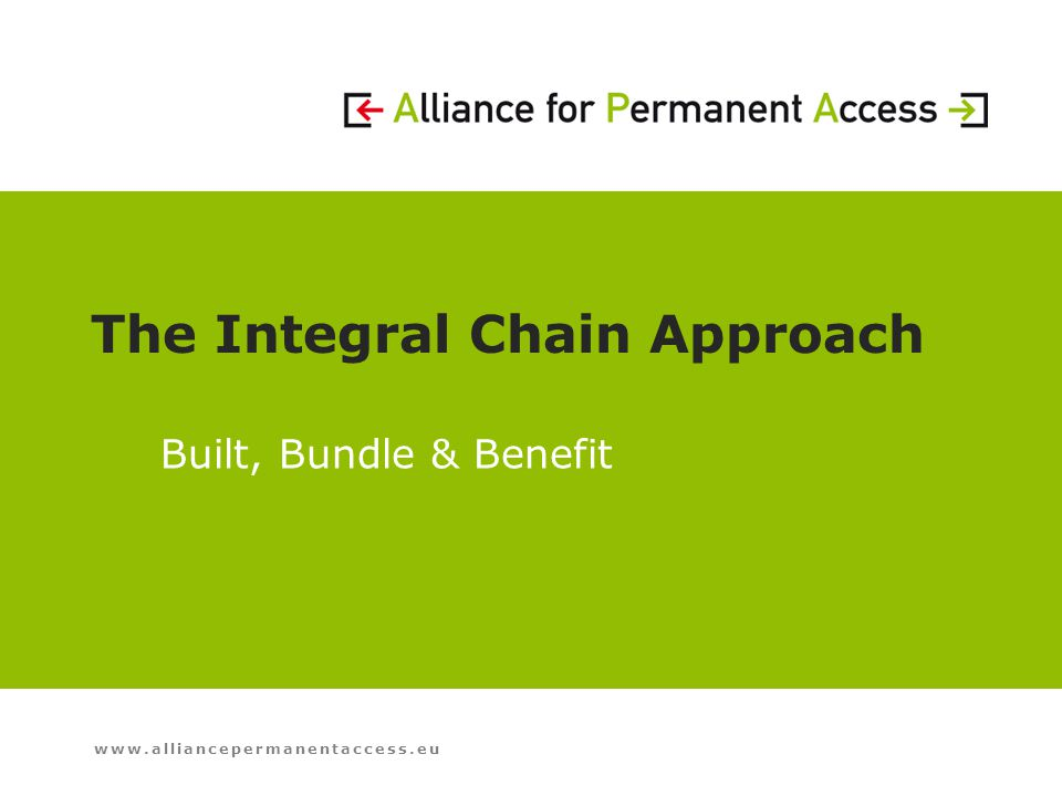 www.alliancepermanentaccess.eu The Integral Chain Approach Built, Bundle & Benefit