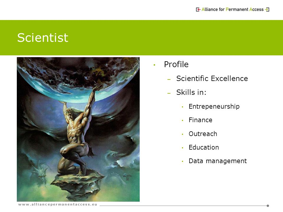 www.alliancepermanentaccess.eu Scientist Profile – Scientific Excellence – Skills in: Entrepeneurship Finance Outreach Education Data management