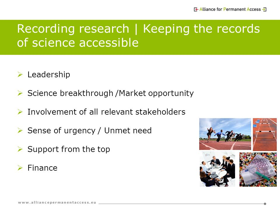 www.alliancepermanentaccess.eu Recording research | Keeping the records of science accessible  Leadership  Science breakthrough /Market opportunity  Involvement of all relevant stakeholders  Sense of urgency / Unmet need  Support from the top  Finance