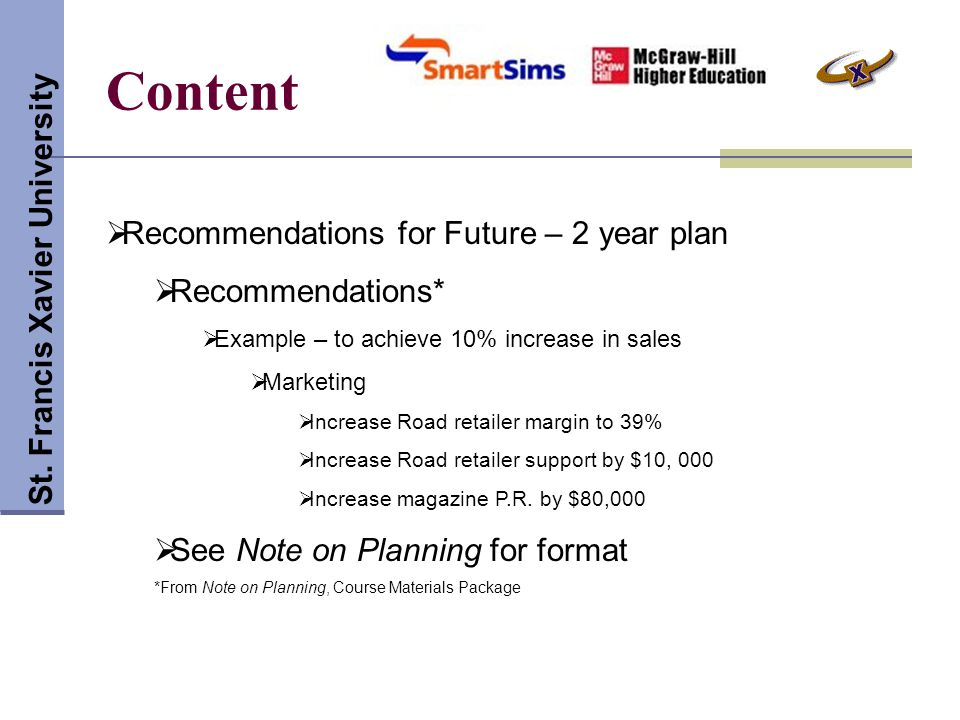 Content St. Francis Xavier University  Recommendations for Future – 2 year plan  Recommendations*  Example – to achieve 10% increase in sales  Mar