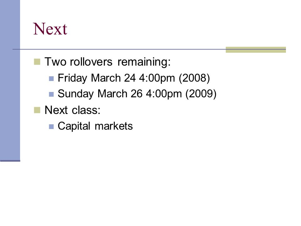Next Two rollovers remaining: Friday March 24 4:00pm (2008) Sunday March 26 4:00pm (2009) Next class: Capital markets