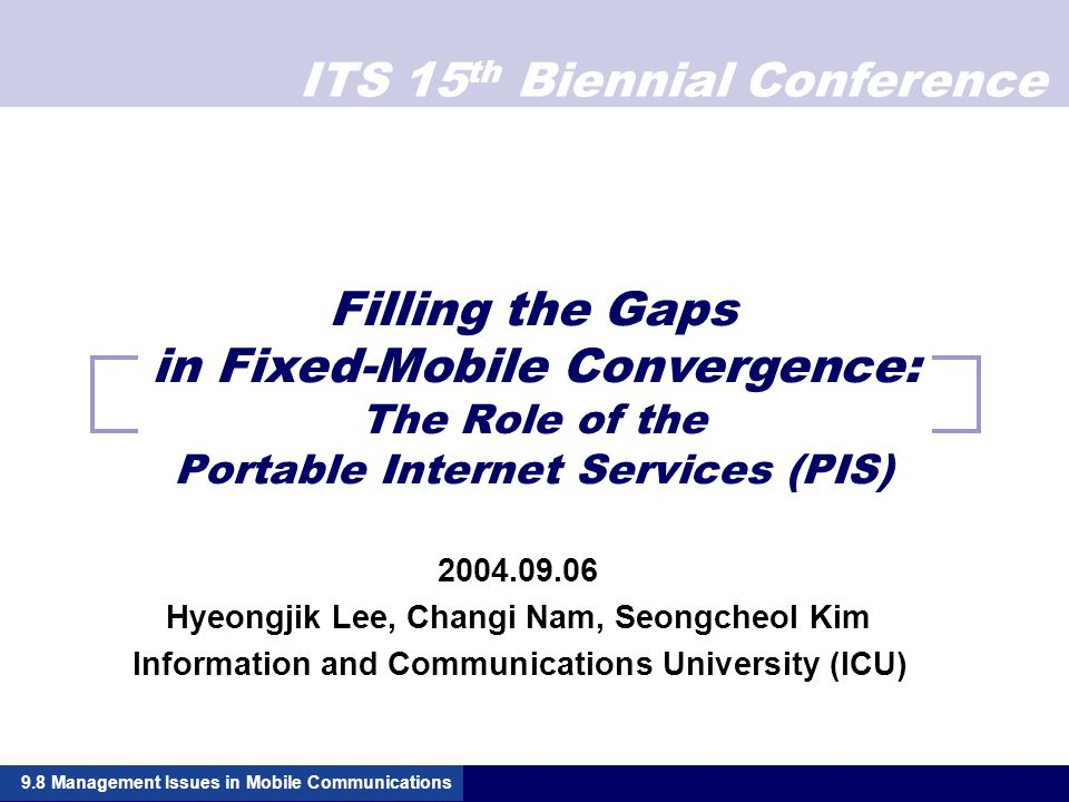 ITS 15 th Biennial Conference Filling the Gaps in Fixed-Mobile Convergence: The Role of the Portable Internet Services (PIS) 2004.09.06 Hyeongjik Lee, Changi Nam, Seongcheol Kim Information and Communications University (ICU) 9.8 Management Issues in Mobile Communications