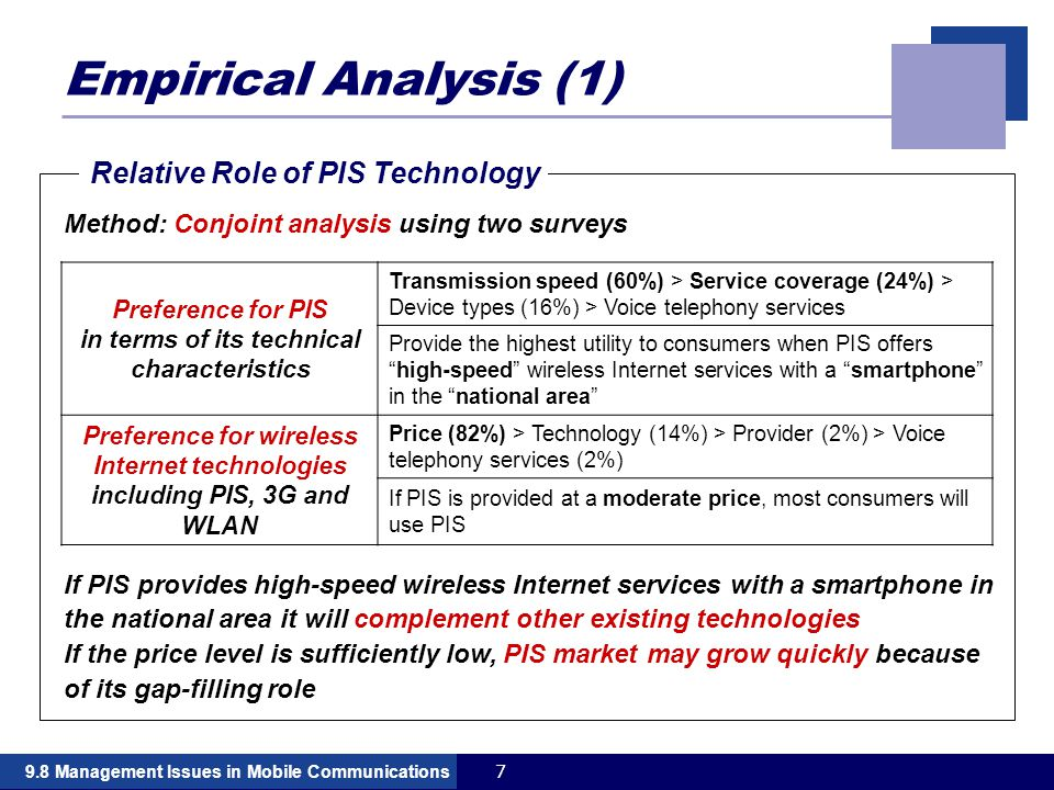 79.8 Management Issues in Mobile Communications Empirical Analysis (1) If PIS provides high-speed wireless Internet services with a smartphone in the national area it will complement other existing technologies If the price level is sufficiently low, PIS market may grow quickly because of its gap-filling role Relative Role of PIS Technology Preference for PIS in terms of its technical characteristics Transmission speed (60%) > Service coverage (24%) > Device types (16%) > Voice telephony services Provide the highest utility to consumers when PIS offers high-speed wireless Internet services with a smartphone in the national area Preference for wireless Internet technologies including PIS, 3G and WLAN Price (82%) > Technology (14%) > Provider (2%) > Voice telephony services (2%) If PIS is provided at a moderate price, most consumers will use PIS Method: Conjoint analysis using two surveys