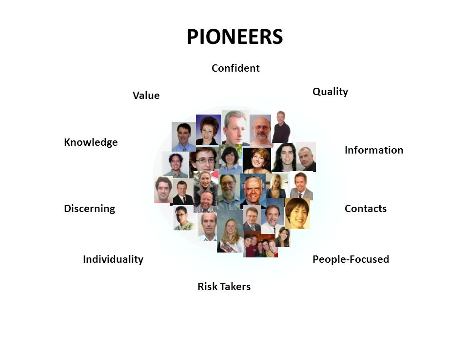 PIONEERS Confident Value Knowledge Discerning Quality Information Contacts People-Focused Risk Takers Individuality