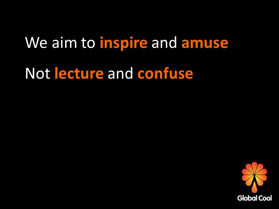 We aim to inspire and amuse Not lecture and confuse