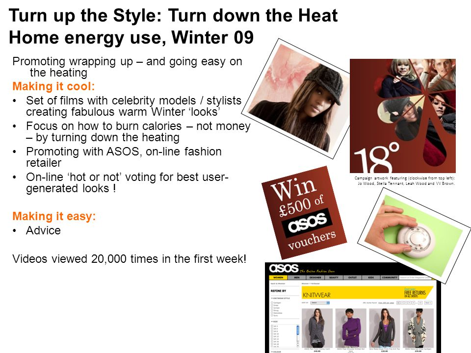 Turn up the Style: Turn down the Heat Home energy use, Winter 09 Promoting wrapping up – and going easy on the heating Making it cool: Set of films with celebrity models / stylists creating fabulous warm Winter 'looks' Focus on how to burn calories – not money – by turning down the heating Promoting with ASOS, on-line fashion retailer On-line 'hot or not' voting for best user- generated looks .