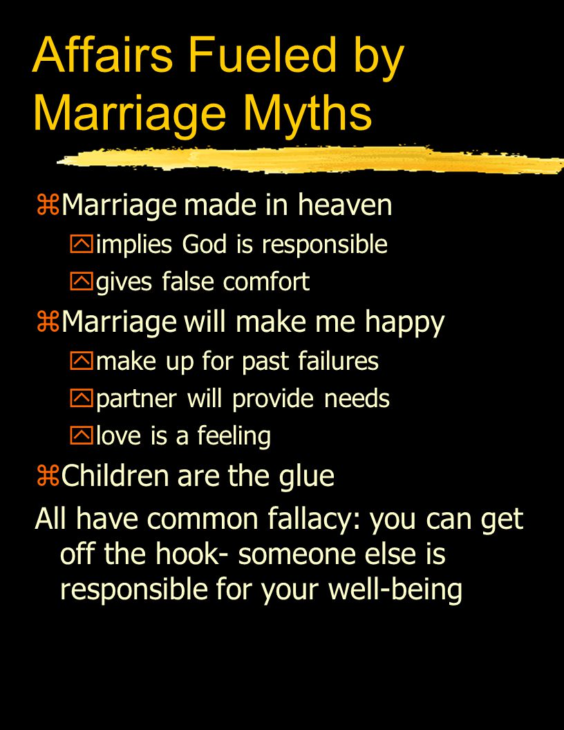 Affairs Fueled by Marriage Myths zMarriage made in heaven yimplies God is responsible ygives false comfort zMarriage will make me happy ymake up for p