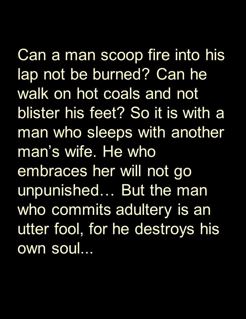 Can a man scoop fire into his lap not be burned? Can he walk on hot coals and not blister his feet? So it is with a man who sleeps with another man's