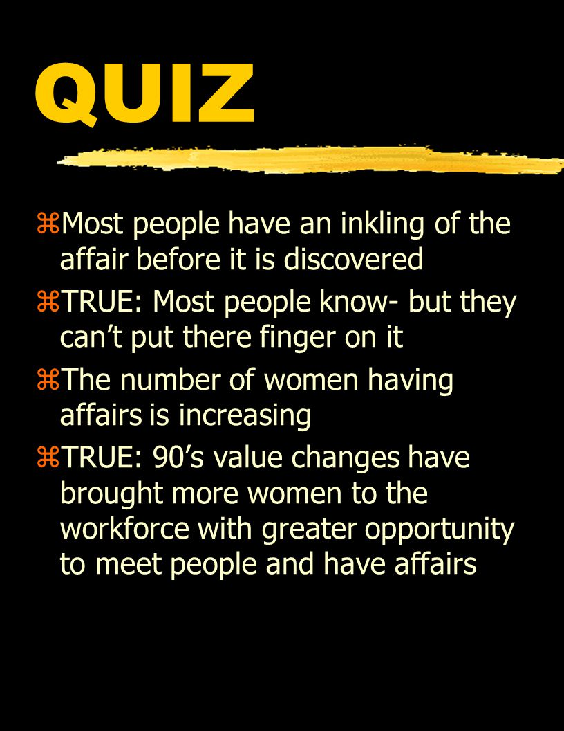 QUIZ zMost people have an inkling of the affair before it is discovered zTRUE: Most people know- but they can't put there finger on it zThe number of women having affairs is increasing zTRUE: 90's value changes have brought more women to the workforce with greater opportunity to meet people and have affairs
