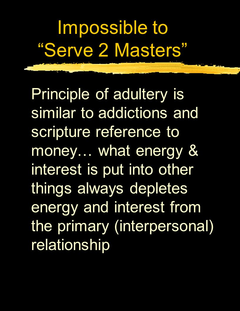 Impossible to Serve 2 Masters Principle of adultery is similar to addictions and scripture reference to money… what energy & interest is put into other things always depletes energy and interest from the primary (interpersonal) relationship