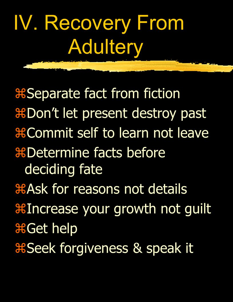 IV. Recovery From Adultery zSeparate fact from fiction zDon't let present destroy past zCommit self to learn not leave zDetermine facts before decidin