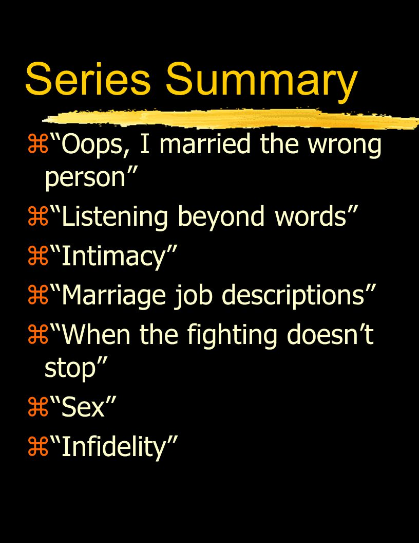 Series Summary z Oops, I married the wrong person z Listening beyond words z Intimacy z Marriage job descriptions z When the fighting doesn't stop z Sex z Infidelity