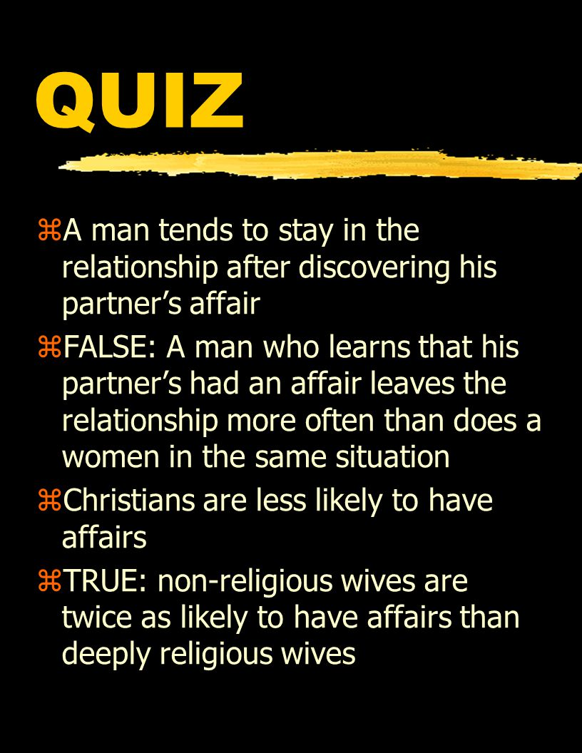 QUIZ zA man tends to stay in the relationship after discovering his partner's affair zFALSE: A man who learns that his partner's had an affair leaves the relationship more often than does a women in the same situation zChristians are less likely to have affairs zTRUE: non-religious wives are twice as likely to have affairs than deeply religious wives