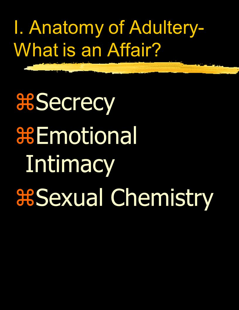 I. Anatomy of Adultery- What is an Affair zSecrecy zEmotional Intimacy zSexual Chemistry