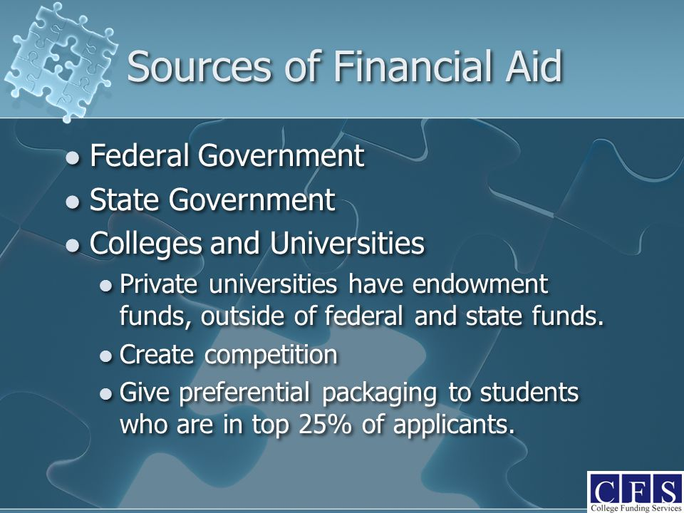Sources of Financial Aid Federal Government State Government Colleges and Universities Private universities have endowment funds, outside of federal a