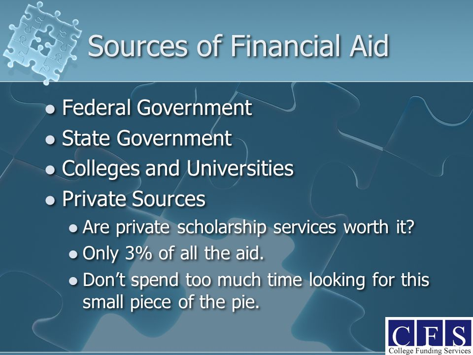 Sources of Financial Aid Federal Government State Government Colleges and Universities Private Sources Are private scholarship services worth it? Only