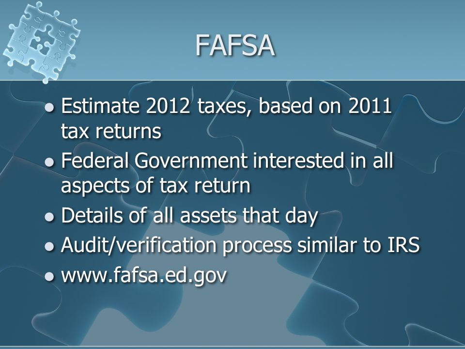 FAFSA Estimate 2012 taxes, based on 2011 tax returns Federal Government interested in all aspects of tax return Details of all assets that day Audit/v