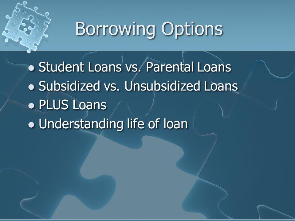 Borrowing Options Student Loans vs. Parental Loans Subsidized vs. Unsubsidized Loans PLUS Loans Understanding life of loan Student Loans vs. Parental