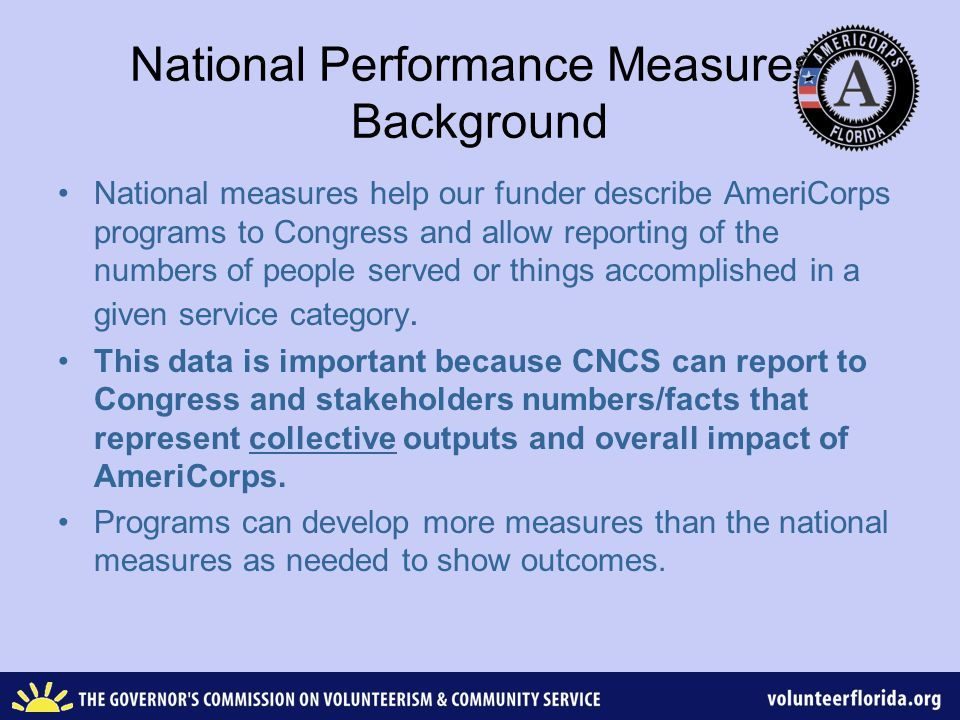 National Performance Measures: Background National measures help our funder describe AmeriCorps programs to Congress and allow reporting of the numbers of people served or things accomplished in a given service category.