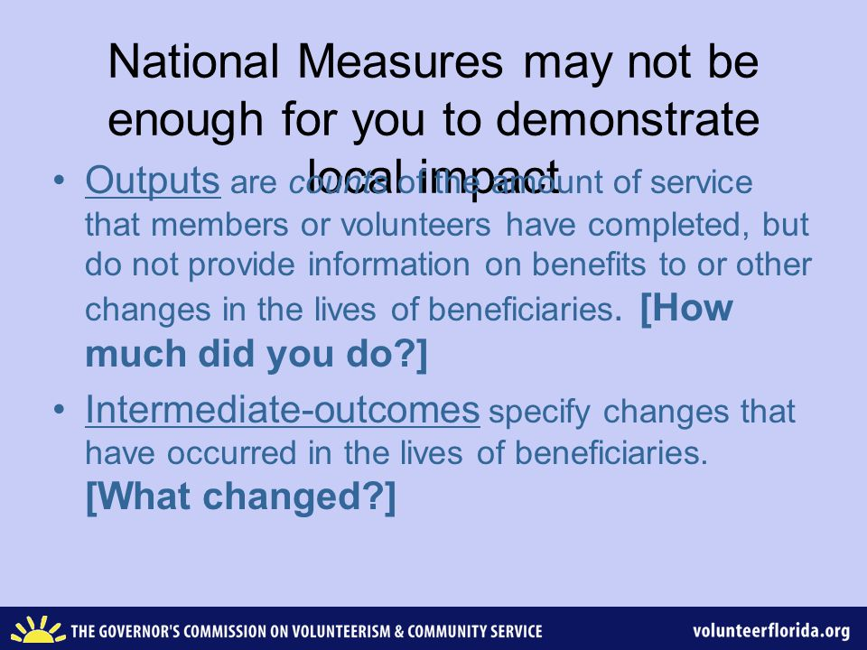 National Measures may not be enough for you to demonstrate local impact Outputs are counts of the amount of service that members or volunteers have completed, but do not provide information on benefits to or other changes in the lives of beneficiaries.