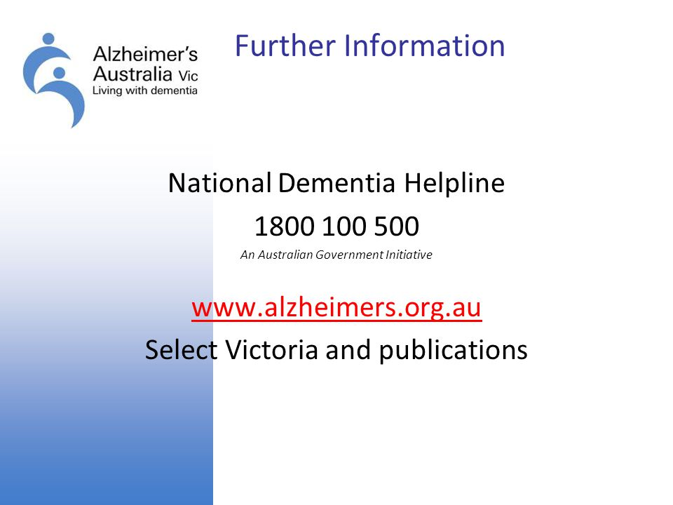Further Information National Dementia Helpline 1800 100 500 An Australian Government Initiative www.alzheimers.org.au Select Victoria and publications