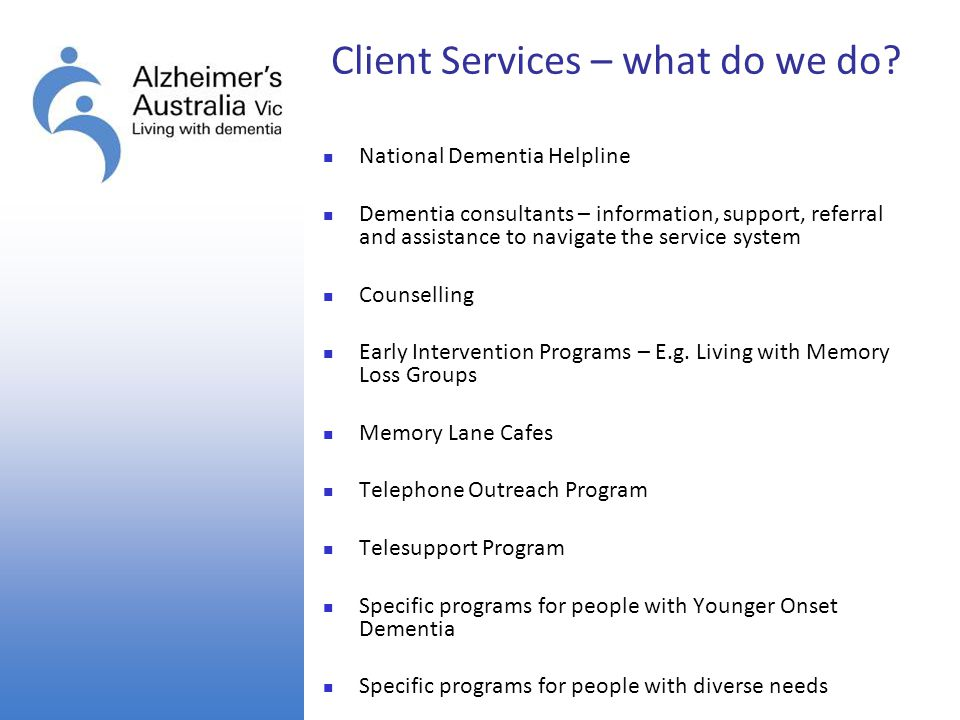 Client Services – what do we do? National Dementia Helpline Dementia consultants – information, support, referral and assistance to navigate the servi