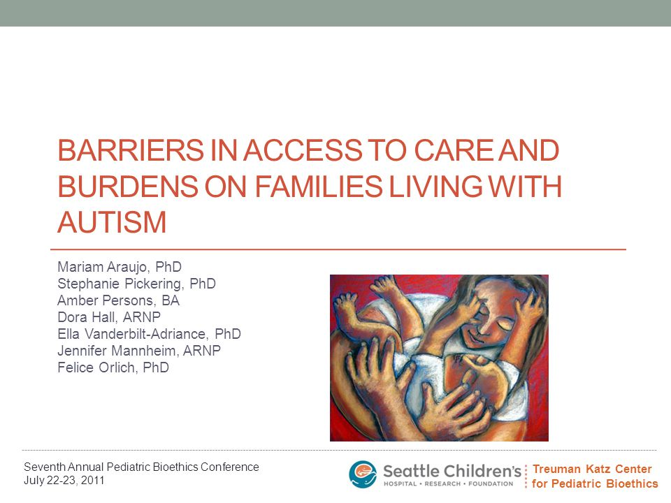 Treuman Katz Center for Pediatric Bioethics Seventh Annual Pediatric Bioethics Conference July 22-23, 2011 Acknowledgements Data Management at Seattle Children's Erin Easley, MSW and Amber Persons assisted with information about current referral processes and characteristics of families on the wait list